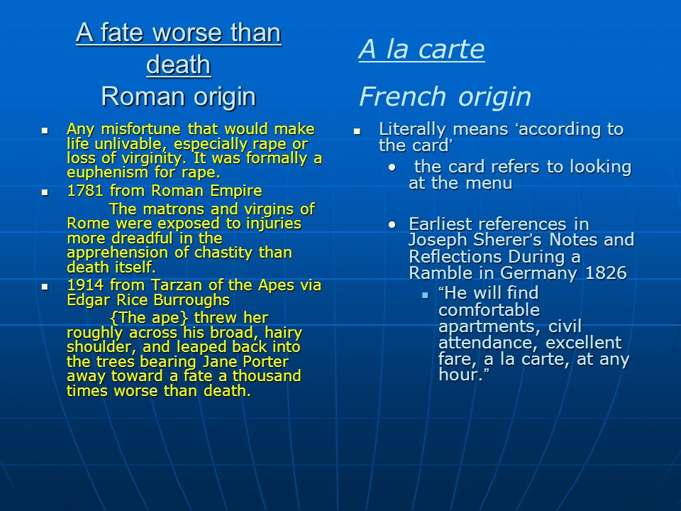 A fate worse than death Roman origin Any misfortune that would make life unlivable, especially rape or loss of virginity. It was formally a euphenism