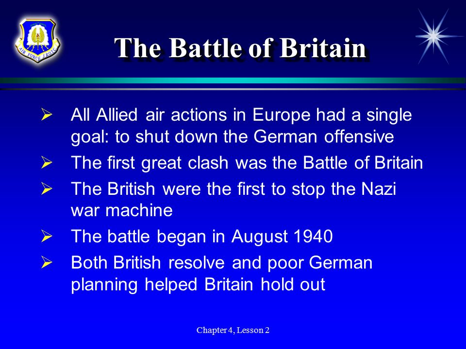 Chapter 4, Lesson 2 The Battle of Britain The Battle of Britain All Allied air actions in Europe had a single goal: to shut down the German offensive