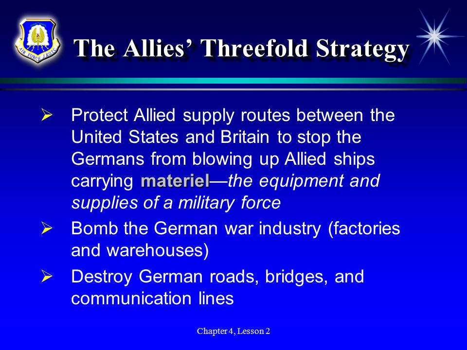 Chapter 4, Lesson 2 The Allies Threefold Strategy materiel Protect Allied supply routes between the United States and Britain to stop the Germans from