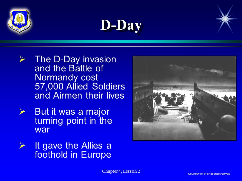 Chapter 4, Lesson 2 D-DayD-Day The D-Day invasion and the Battle of Normandy cost 57,000 Allied Soldiers and Airmen their lives But it was a major tur