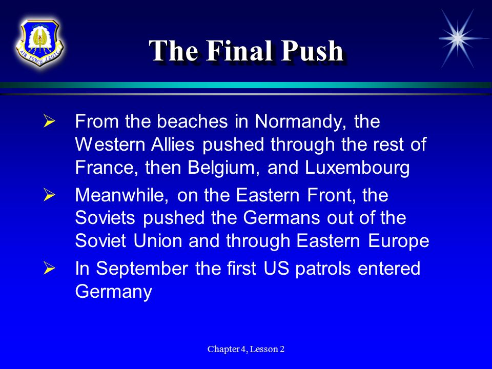 Chapter 4, Lesson 2 The Final Push From the beaches in Normandy, the Western Allies pushed through the rest of France, then Belgium, and Luxembourg Me