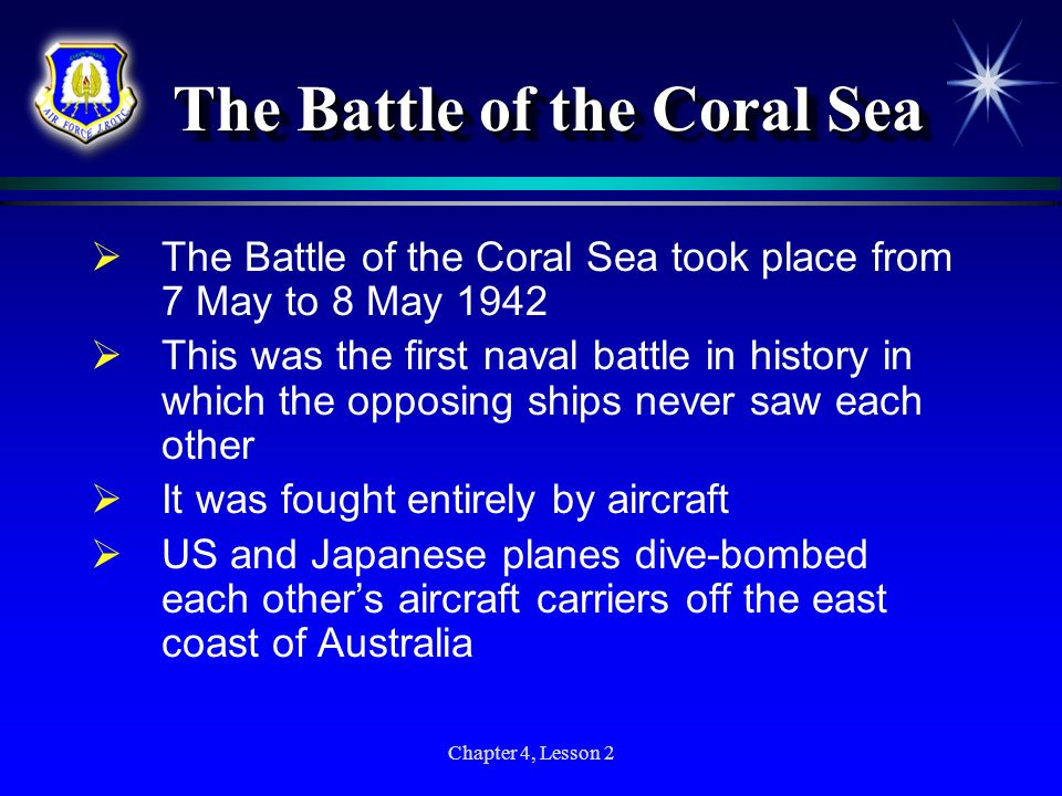 Chapter 4, Lesson 2 The Battle of the Coral Sea The Battle of the Coral Sea took place from 7 May to 8 May 1942 This was the first naval battle in his