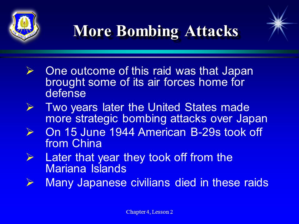 Chapter 4, Lesson 2 More Bombing Attacks More Bombing Attacks One outcome of this raid was that Japan brought some of its air forces home for defense