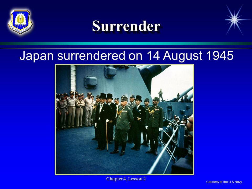 Chapter 4, Lesson 2 SurrenderSurrender Japan surrendered on 14 August 1945 Courtesy of the U.S.Navy