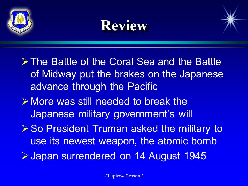 Chapter 4, Lesson 2 ReviewReview The Battle of the Coral Sea and the Battle of Midway put the brakes on the Japanese advance through the Pacific More