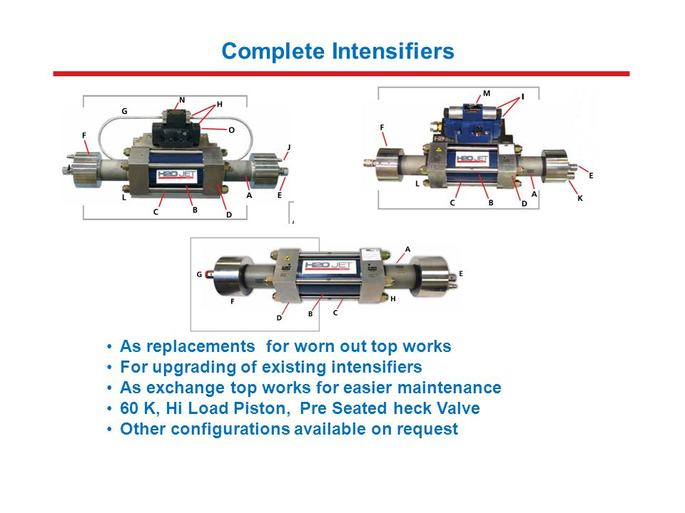 Complete Intensifiers As replacements for worn out top works For upgrading of existing intensifiers As exchange top works for easier maintenance 60 K, Hi Load Piston, Pre Seated heck Valve Other configurations available on request