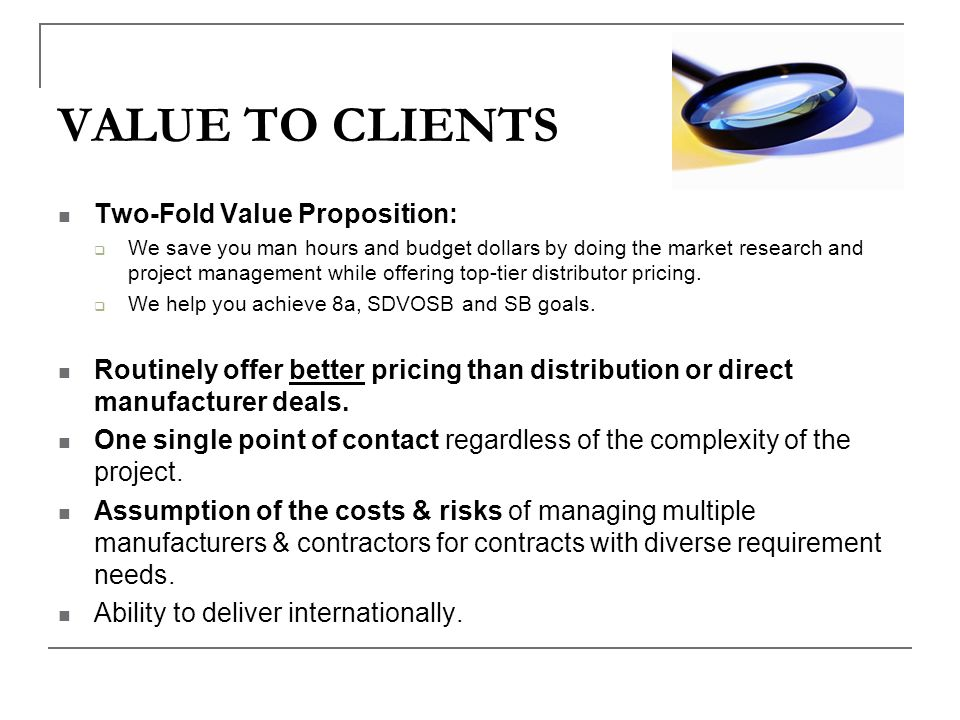 VALUE TO CLIENTS Two-Fold Value Proposition: We save you man hours and budget dollars by doing the market research and project management while offeri