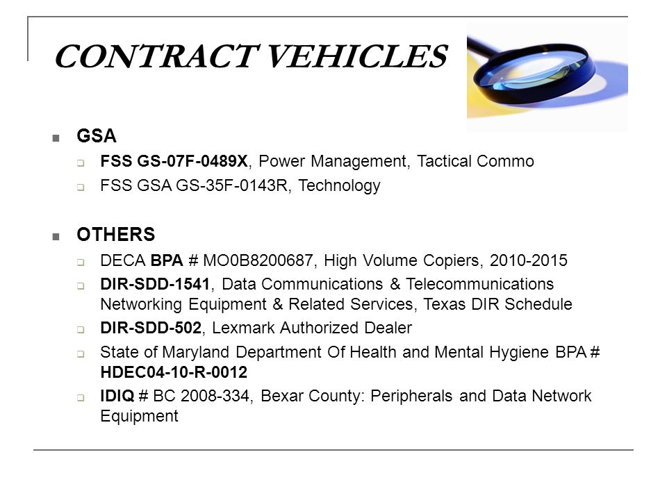 CONTRACT VEHICLES GSA FSS GS-07F-0489X, Power Management, Tactical Commo FSS GSA GS-35F-0143R, Technology OTHERS DECA BPA # MO0B8200687, High Volume C