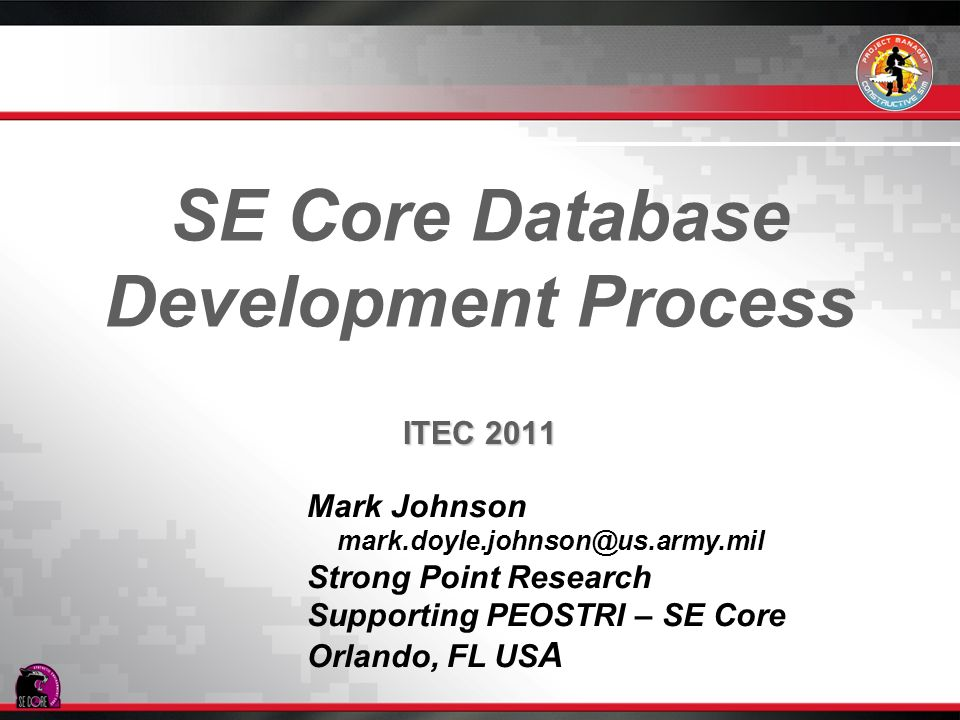 SE Core Database Development Process ITEC 2011 Mark Johnson mark.doyle.johnson@us.army.mil Strong Point Research Supporting PEOSTRI – SE Core Orlando,