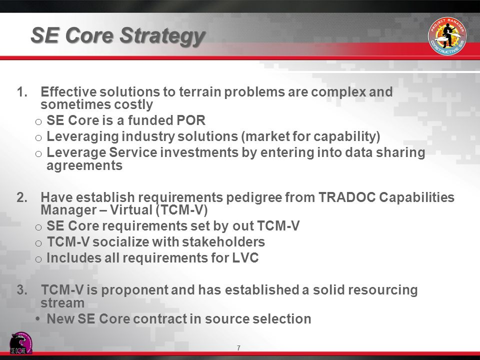 7 SE Core Strategy 1. 1.Effective solutions to terrain problems are complex and sometimes costly o o SE Core is a funded POR o o Leveraging industry s
