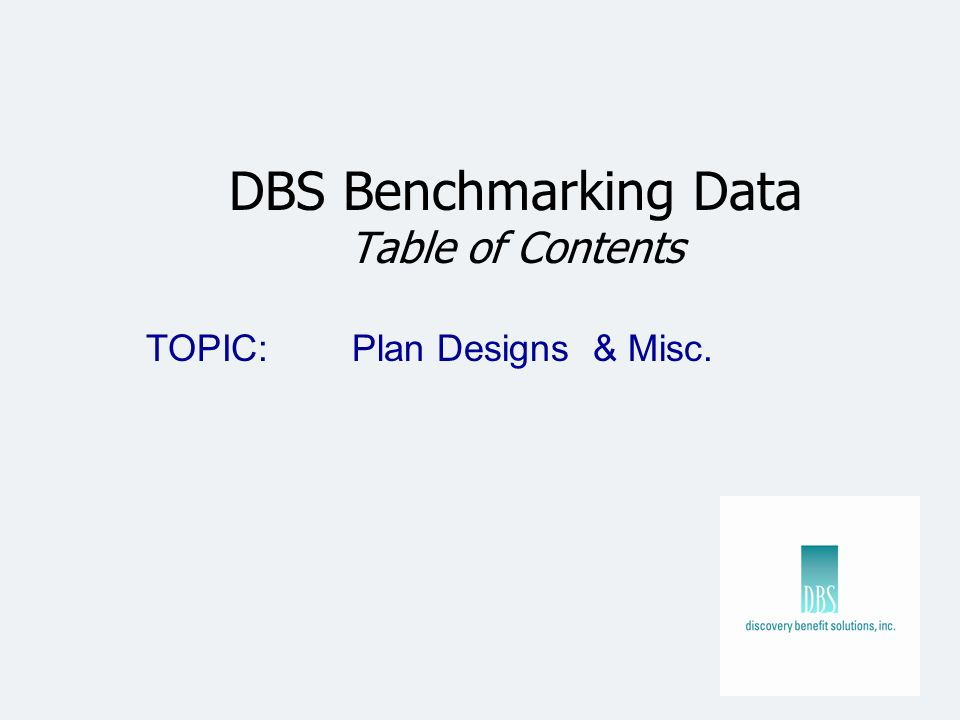 DBS Benchmarking Data Table of Contents TOPIC: Plan Designs & Misc.