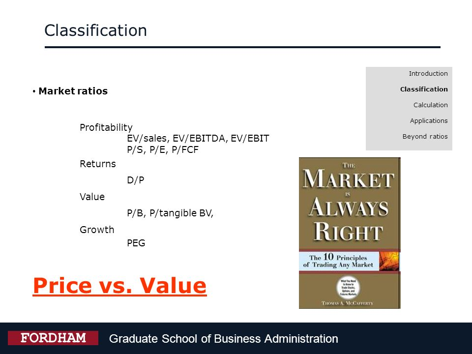 Graduate School of Business Administration FORDHAM Introduction Classification Calculation Applications Beyond ratios Market ratios Profitability EV/s