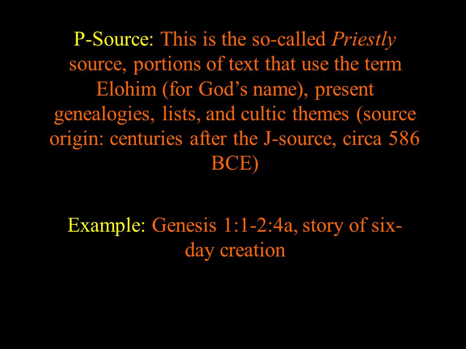 P-Source: This is the so-called Priestly source, portions of text that use the term Elohim (for Gods name), present genealogies, lists, and cultic the