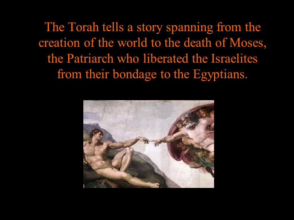 The Torah tells a story spanning from the creation of the world to the death of Moses, the Patriarch who liberated the Israelites from their bondage t