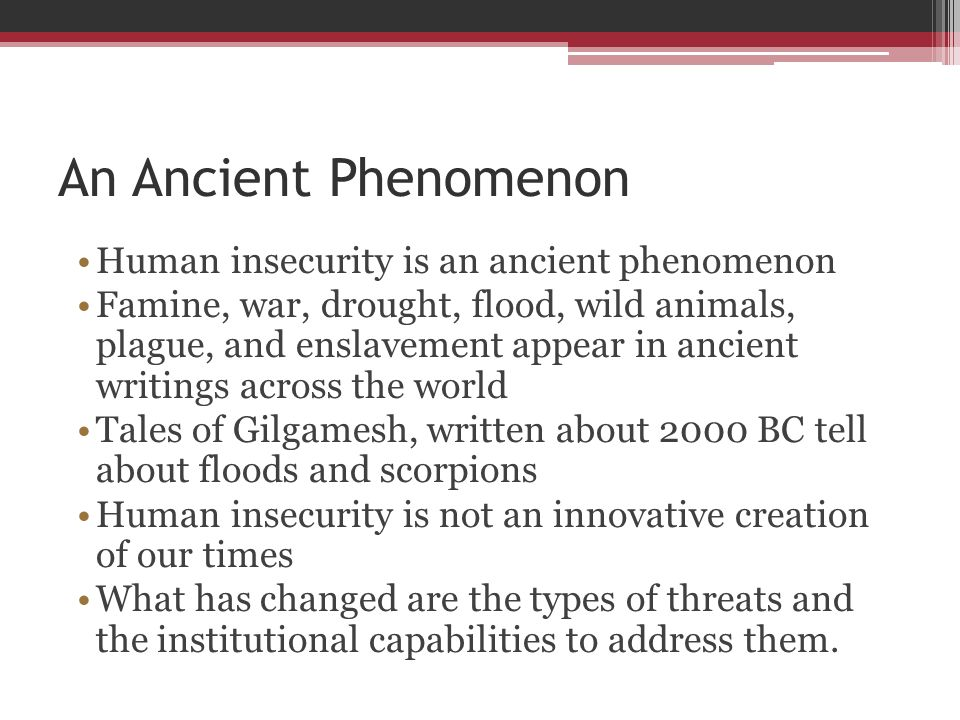 An Ancient Phenomenon Human insecurity is an ancient phenomenon Famine, war, drought, flood, wild animals, plague, and enslavement appear in ancient w