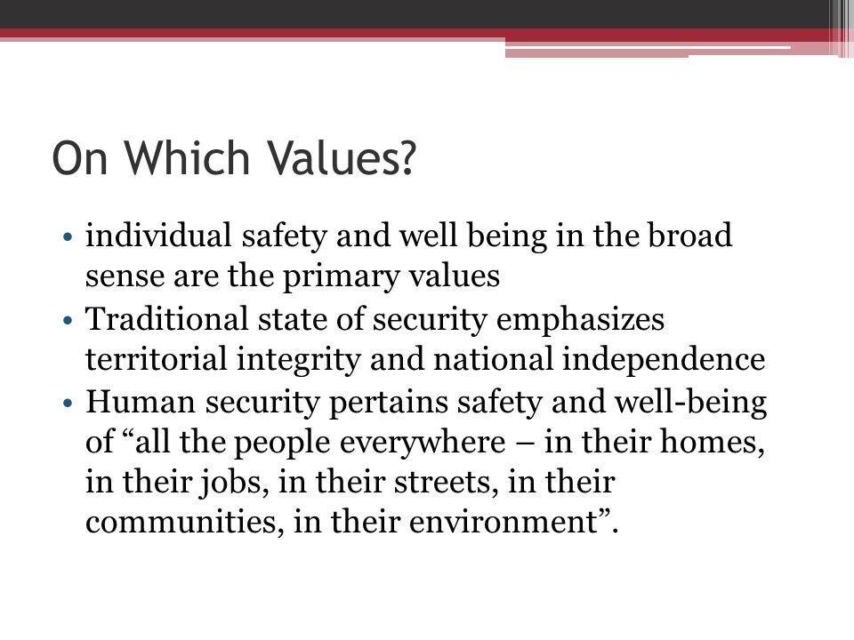 On Which Values? individual safety and well being in the broad sense are the primary values Traditional state of security emphasizes territorial integ