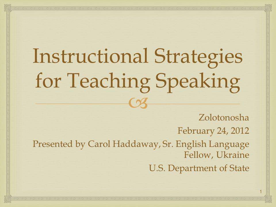 Instructional Strategies for Teaching Speaking Zolotonosha February 24, 2012 Presented by Carol Haddaway, Sr. English Language Fellow, Ukraine U.S. De