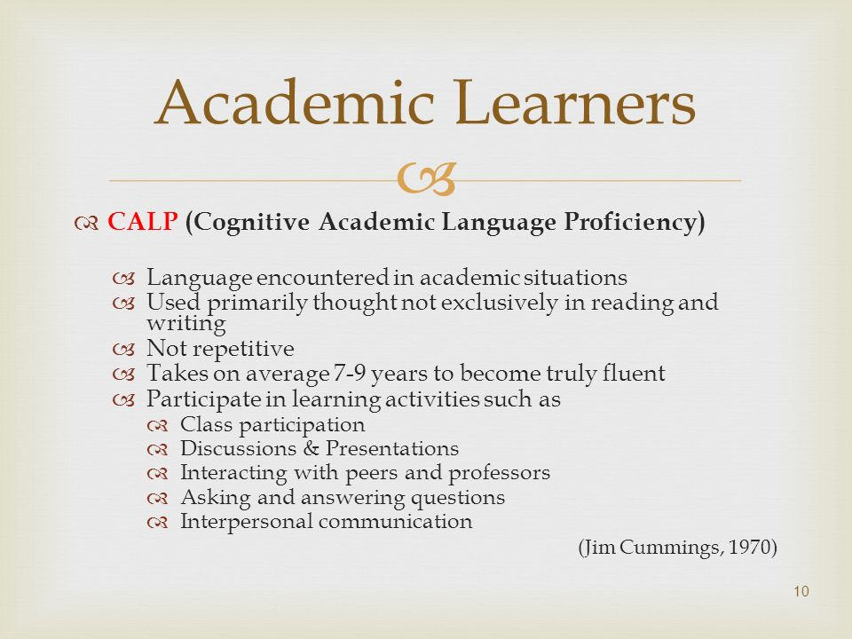 CALP (Cognitive Academic Language Proficiency) Language encountered in academic situations Used primarily thought not exclusively in reading and writi