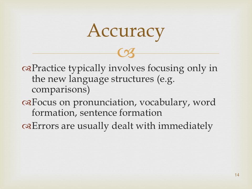 Practice typically involves focusing only in the new language structures (e.g. comparisons) Focus on pronunciation, vocabulary, word formation, senten
