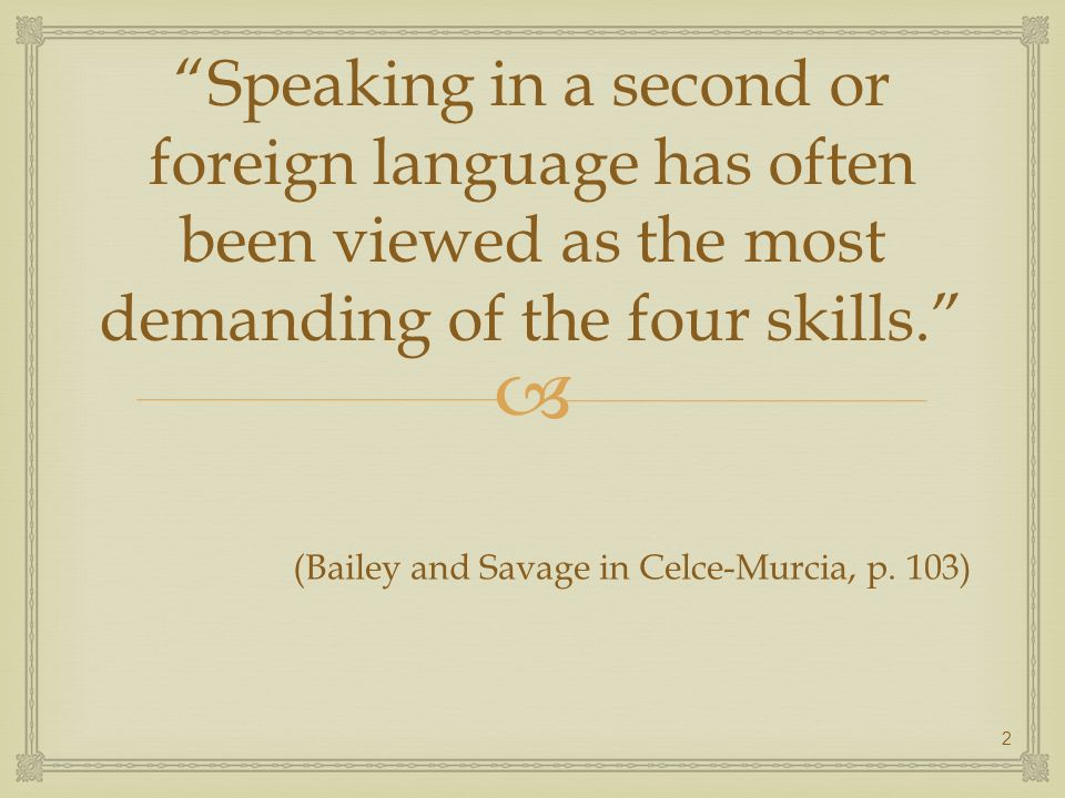 Speaking in a second or foreign language has often been viewed as the most demanding of the four skills. (Bailey and Savage in Celce-Murcia, p. 103) 2