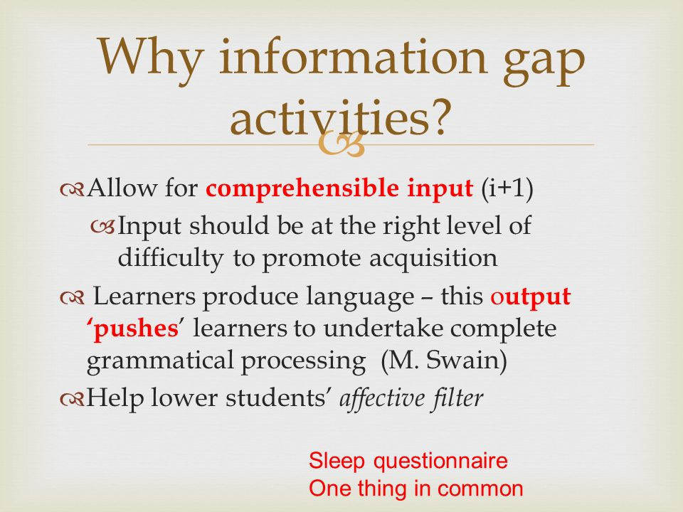 Allow for comprehensible input (i+1) Input should be at the right level of difficulty to promote acquisition Learners produce language – this o utput