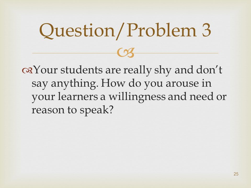Your students are really shy and dont say anything. How do you arouse in your learners a willingness and need or reason to speak? 25 Question/Problem