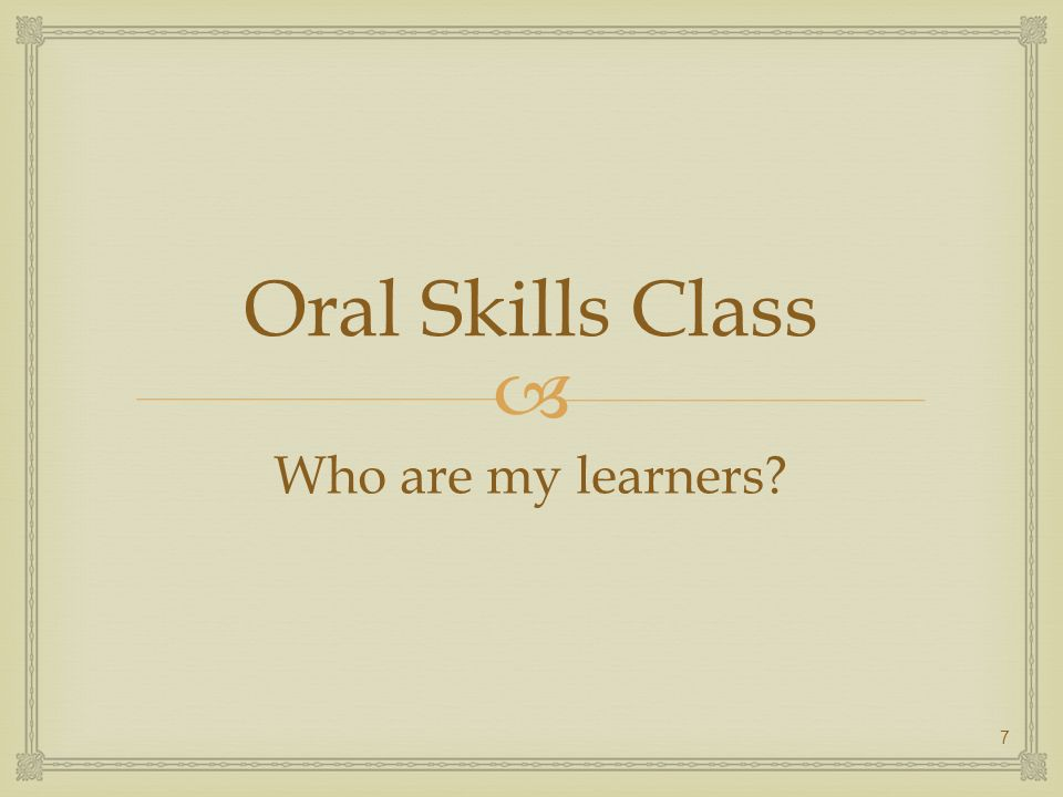 Oral Skills Class Who are my learners? 7