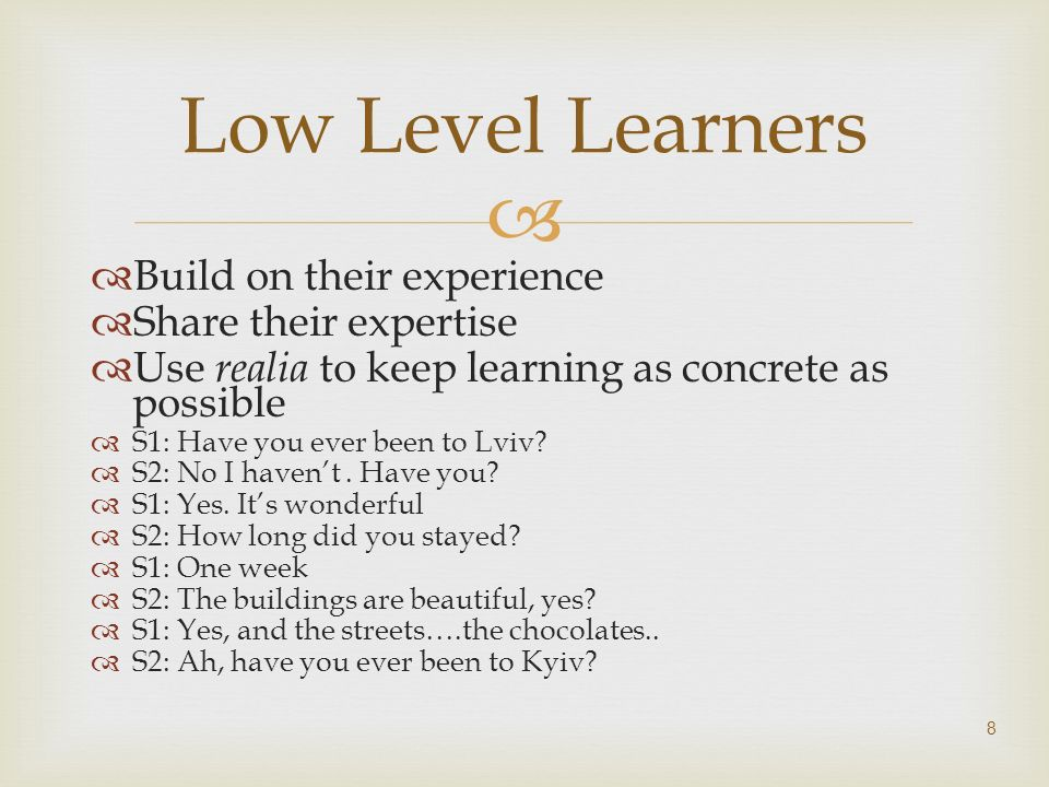 Build on their experience Share their expertise Use realia to keep learning as concrete as possible S1: Have you ever been to Lviv? S2: No I havent. H