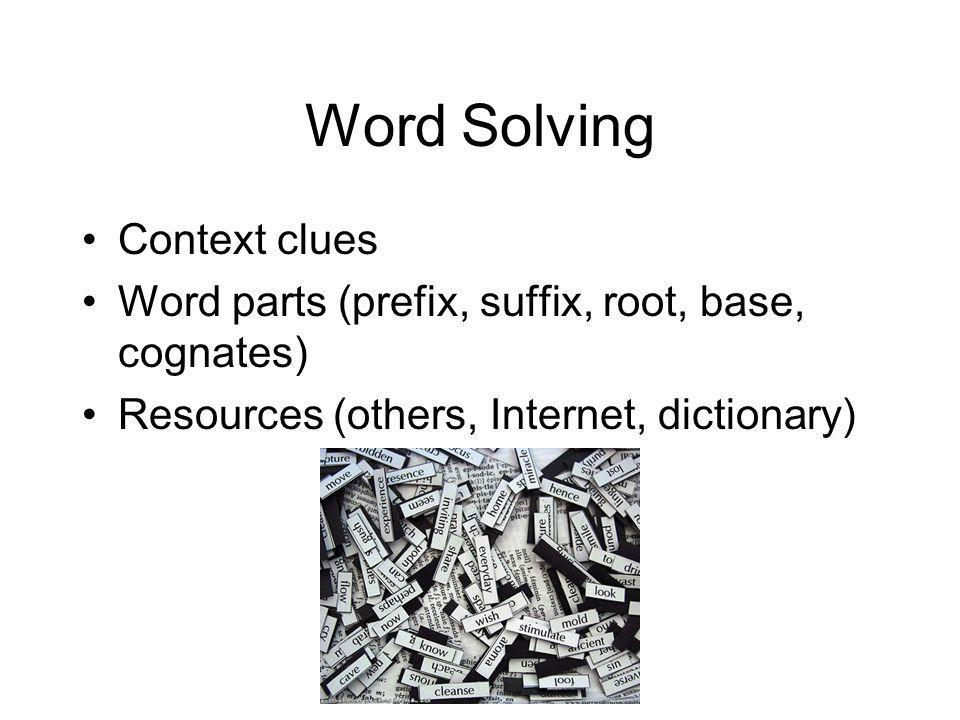 Word Solving Context clues Word parts (prefix, suffix, root, base, cognates) Resources (others, Internet, dictionary)