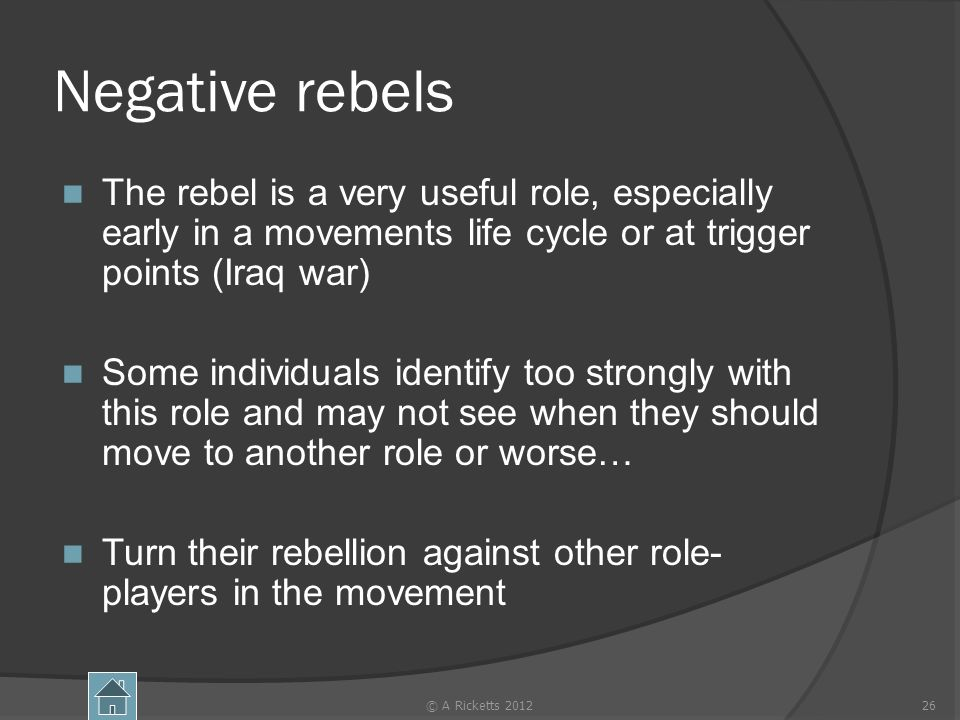 Negative rebels The rebel is a very useful role, especially early in a movements life cycle or at trigger points (Iraq war) Some individuals identify too strongly with this role and may not see when they should move to another role or worse… Turn their rebellion against other role- players in the movement © A Ricketts 201226