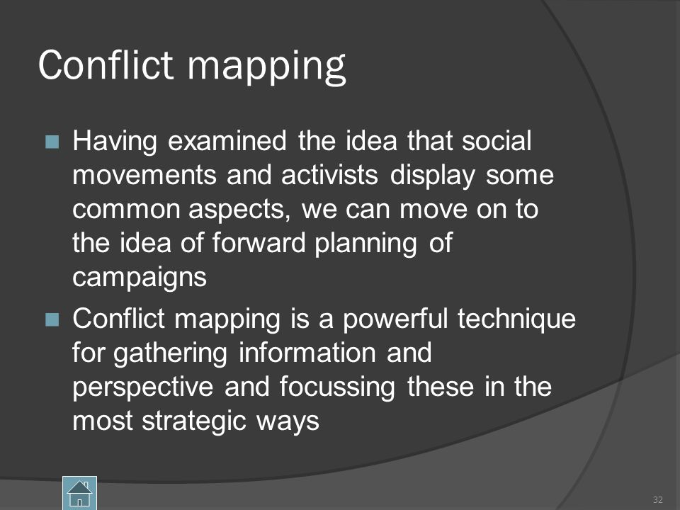 Conflict mapping Having examined the idea that social movements and activists display some common aspects, we can move on to the idea of forward planning of campaigns Conflict mapping is a powerful technique for gathering information and perspective and focussing these in the most strategic ways 32