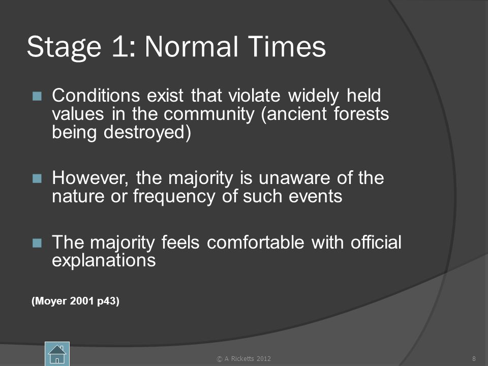 Stage 1: Normal Times Conditions exist that violate widely held values in the community (ancient forests being destroyed) However, the majority is unaware of the nature or frequency of such events The majority feels comfortable with official explanations (Moyer 2001 p43) © A Ricketts 20128