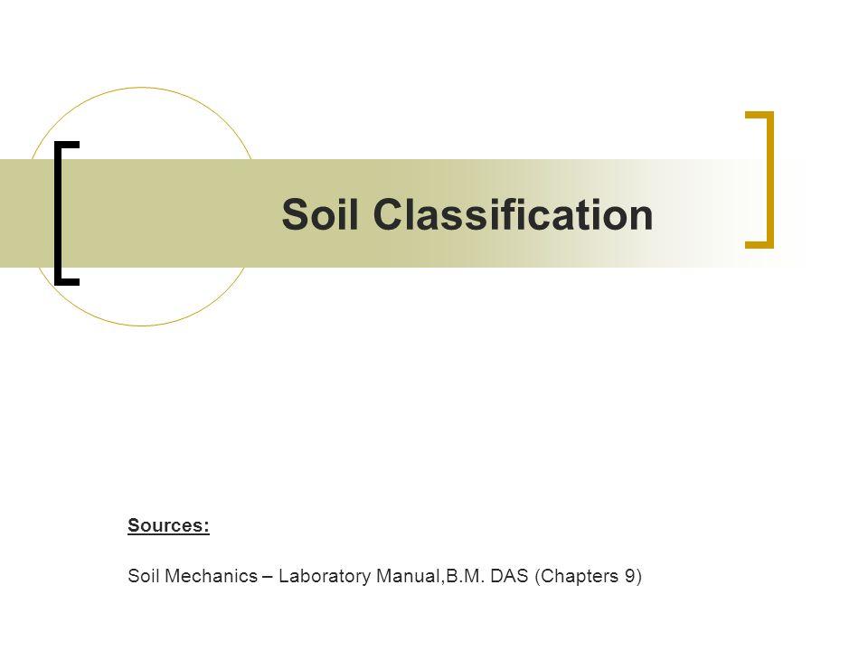Soil Classification Sources: Soil Mechanics – Laboratory Manual,B.M. DAS (Chapters 9)