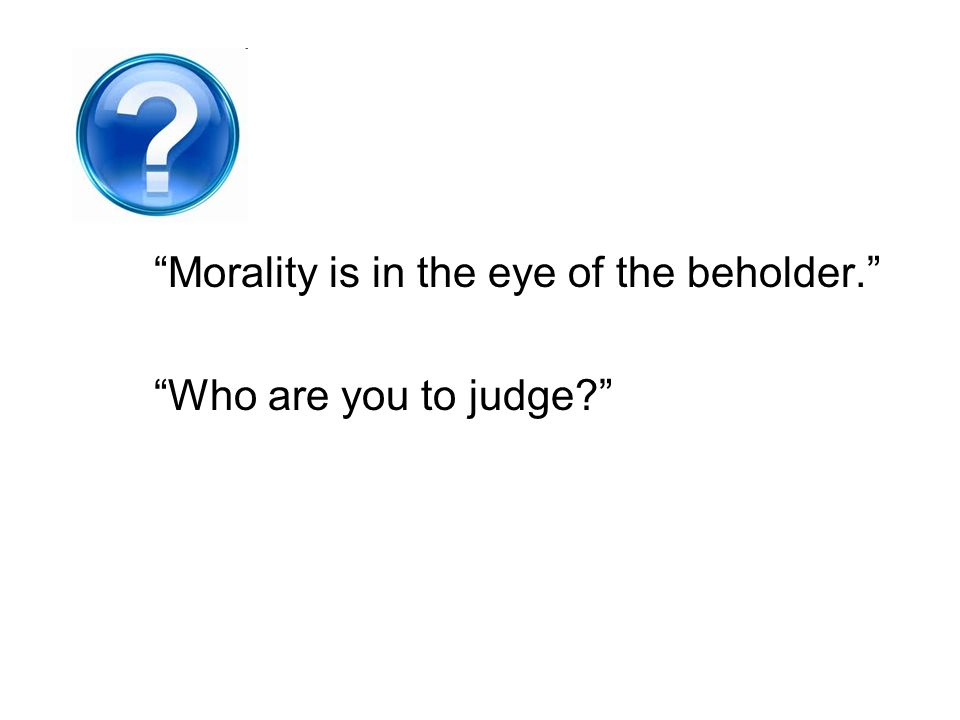 Morality is in the eye of the beholder. Who are you to judge?