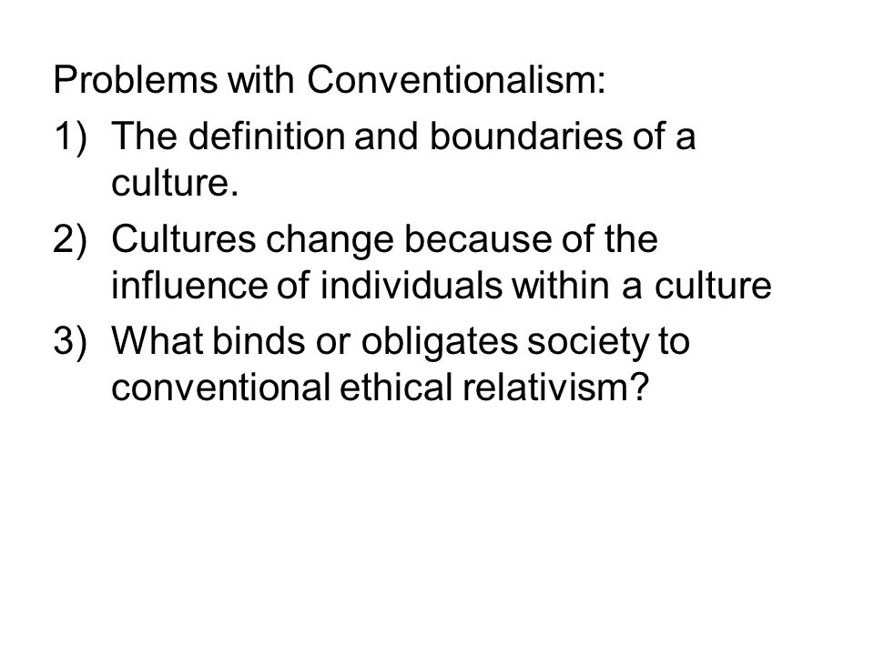 Problems with Conventionalism: 1)The definition and boundaries of a culture. 2)Cultures change because of the influence of individuals within a cultur