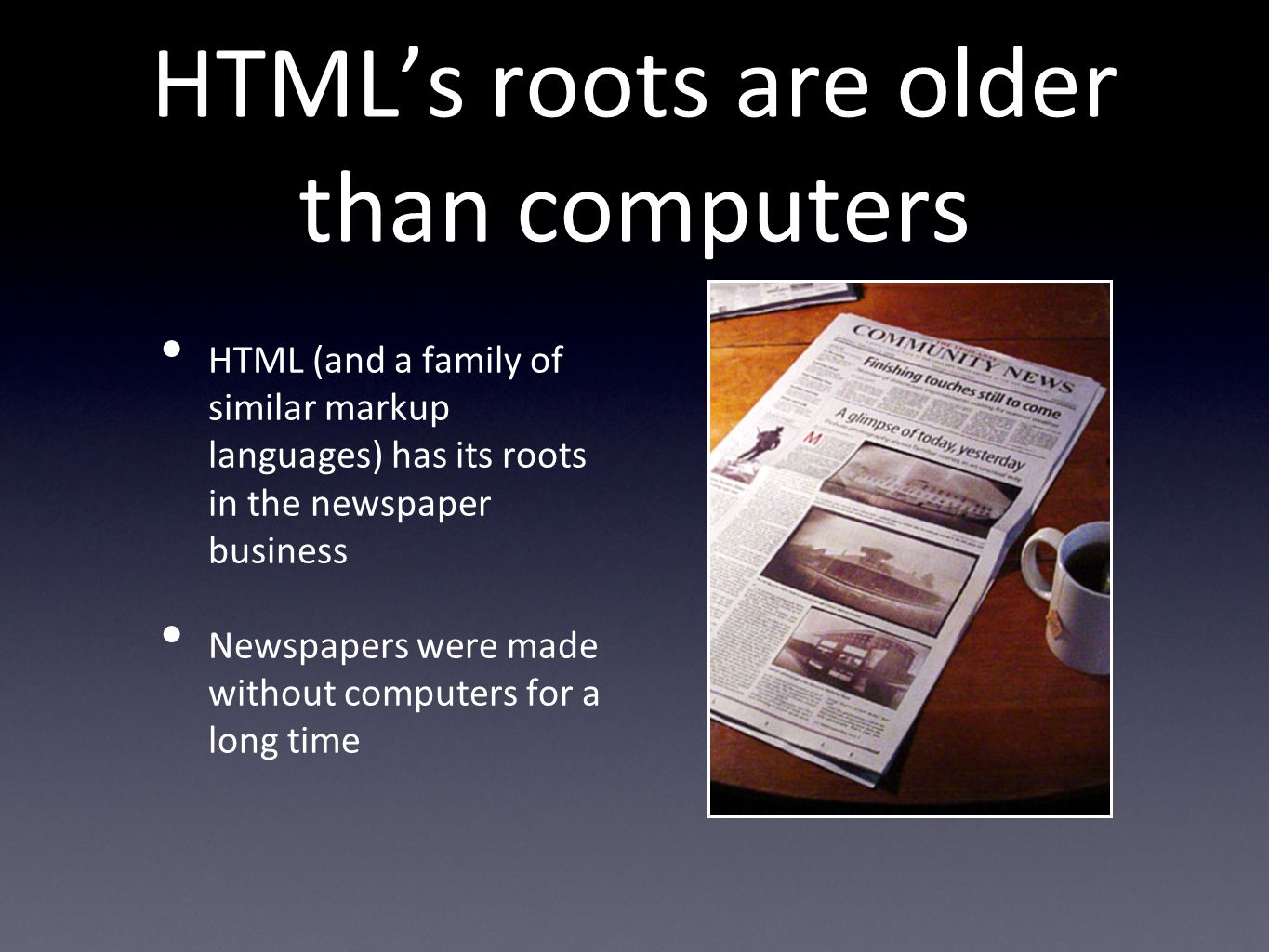 HTMLs roots are older than computers HTML (and a family of similar markup languages) has its roots in the newspaper business Newspapers were made without computers for a long time