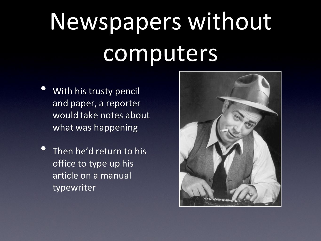 Newspapers without computers With his trusty pencil and paper, a reporter would take notes about what was happening Then hed return to his office to type up his article on a manual typewriter