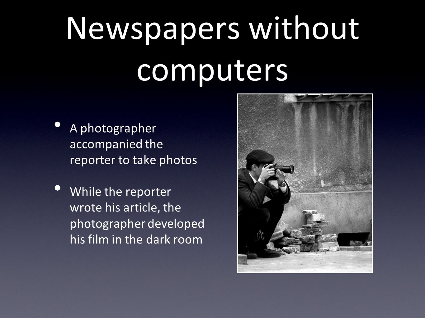 Newspapers without computers A photographer accompanied the reporter to take photos While the reporter wrote his article, the photographer developed his film in the dark room