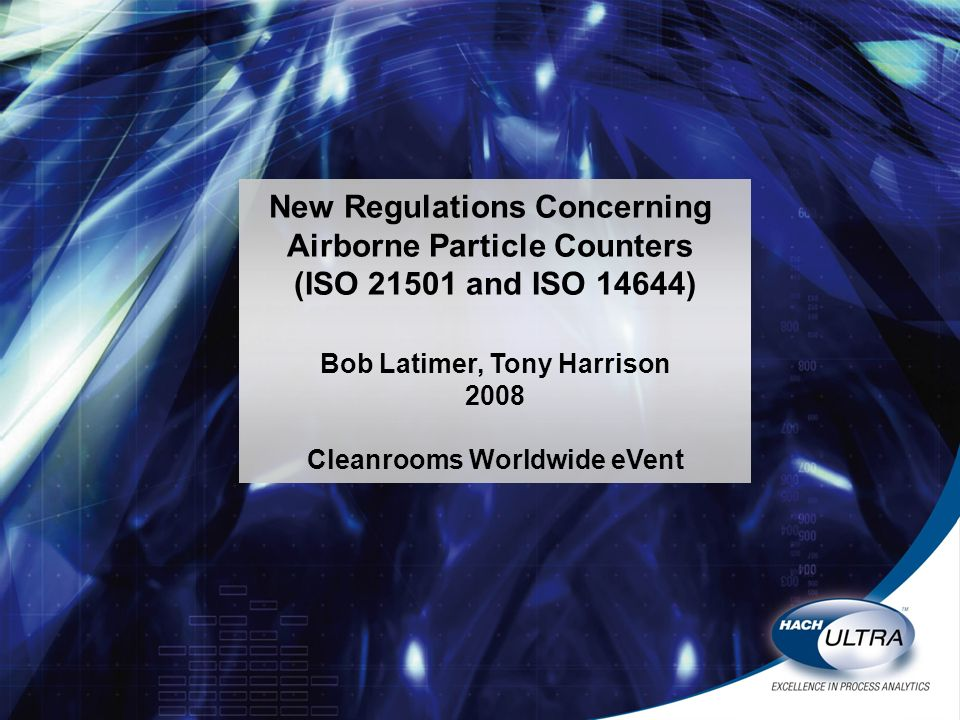 New Regulations Concerning Airborne Particle Counters (ISO 21501 and ISO 14644) Bob Latimer, Tony Harrison 2008 Cleanrooms Worldwide eVent