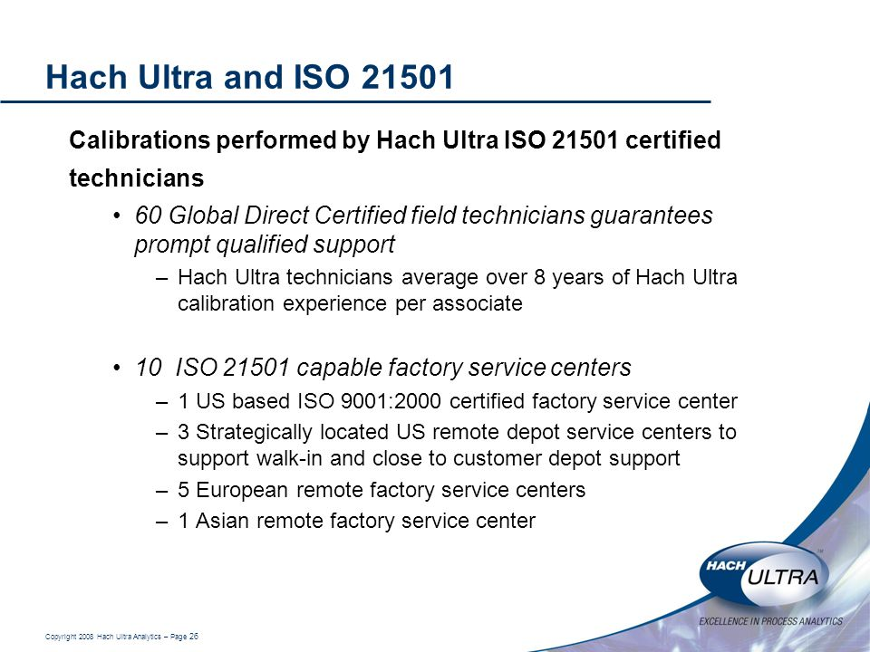 Copyright 2008 Hach Ultra Analytics – Page 26 Hach Ultra and ISO 21501 Calibrations performed by Hach Ultra ISO 21501 certified technicians 60 Global