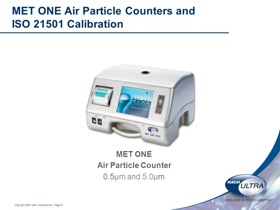 Copyright 2008 Hach Ultra Analytics – Page 8 MET ONE Air Particle Counters and ISO 21501 Calibration MET ONE Air Particle Counter 0.5µm and 5.0µm
