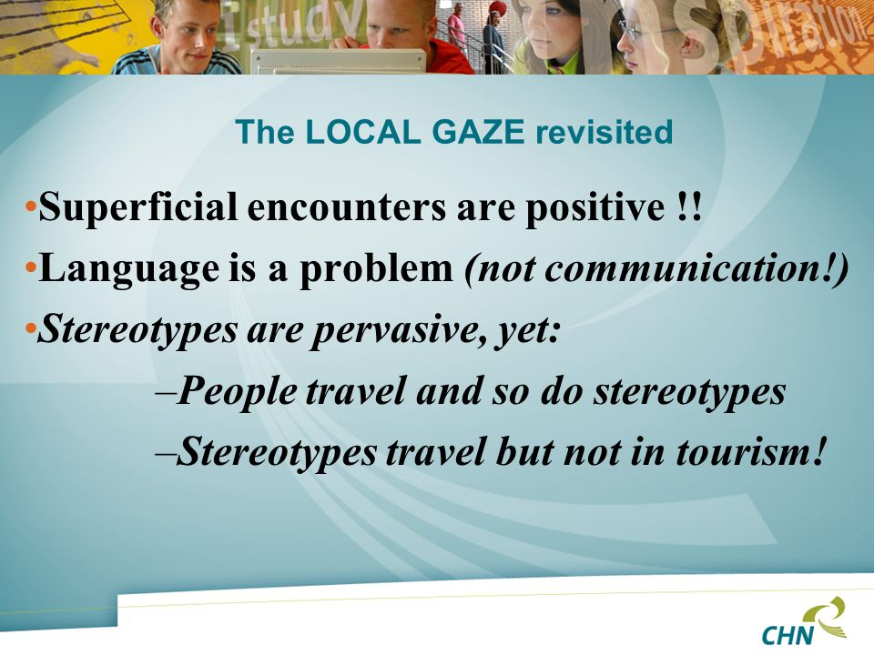 The LOCAL GAZE revisited Superficial encounters are positive !! Language is a problem (not communication!) Stereotypes are pervasive, yet: –People tra
