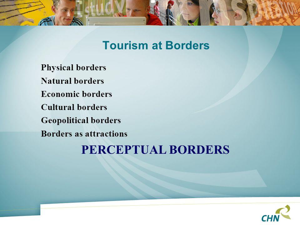 Tourism at Borders Physical borders Natural borders Economic borders Cultural borders Geopolitical borders Borders as attractions PERCEPTUAL BORDERS