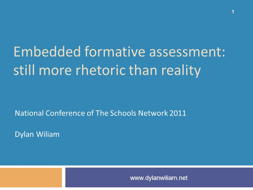 Embedded formative assessment: still more rhetoric than reality National Conference of The Schools Network 2011 Dylan Wiliam www.dylanwiliam.net 1