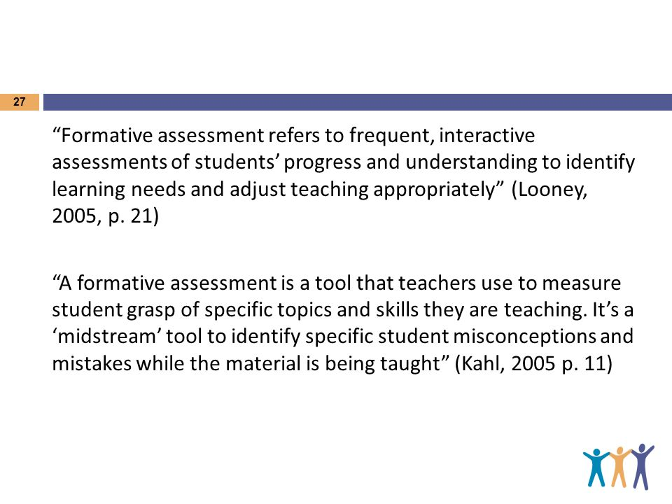 Formative assessment refers to frequent, interactive assessments of students progress and understanding to identify learning needs and adjust teaching