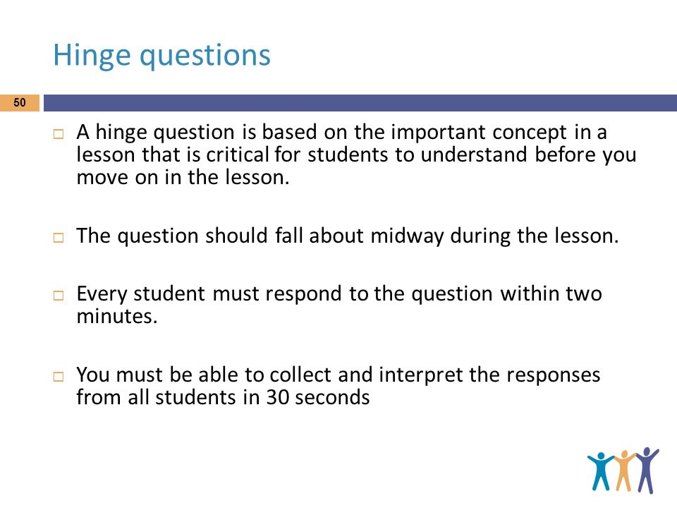 Hinge questions A hinge question is based on the important concept in a lesson that is critical for students to understand before you move on in the l