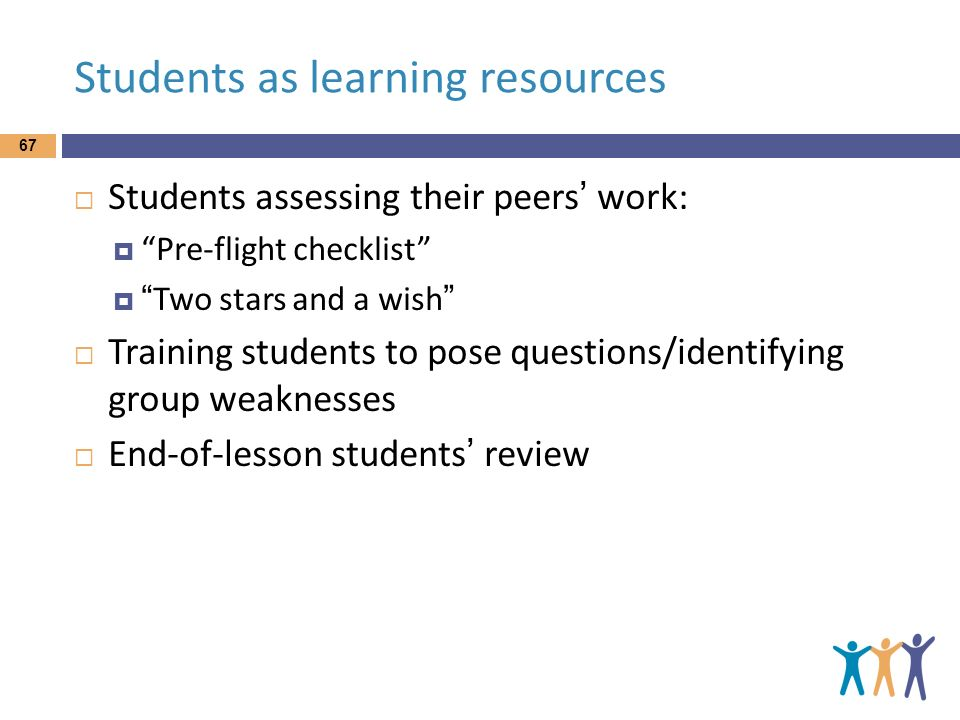 Students as learning resources Students assessing their peers work: Pre-flight checklist Two stars and a wish Training students to pose questions/iden