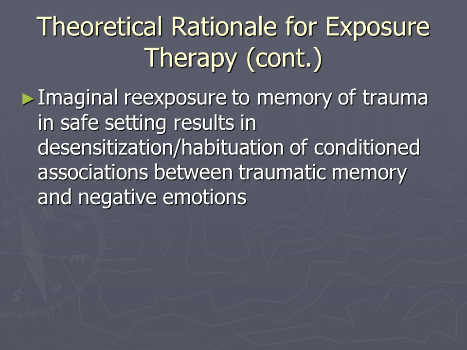 Theoretical Rationale for Exposure Therapy (cont.) Imaginal reexposure to memory of trauma in safe setting results in desensitization/habituation of c