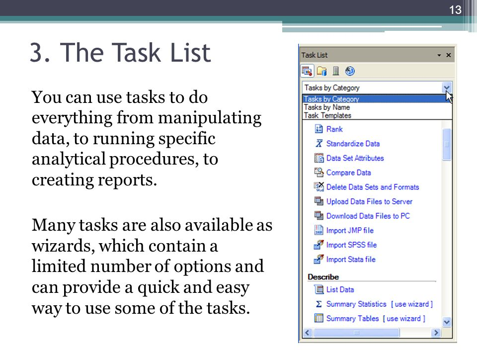 3. The Task List You can use tasks to do everything from manipulating data, to running specific analytical procedures, to creating reports. Many tasks