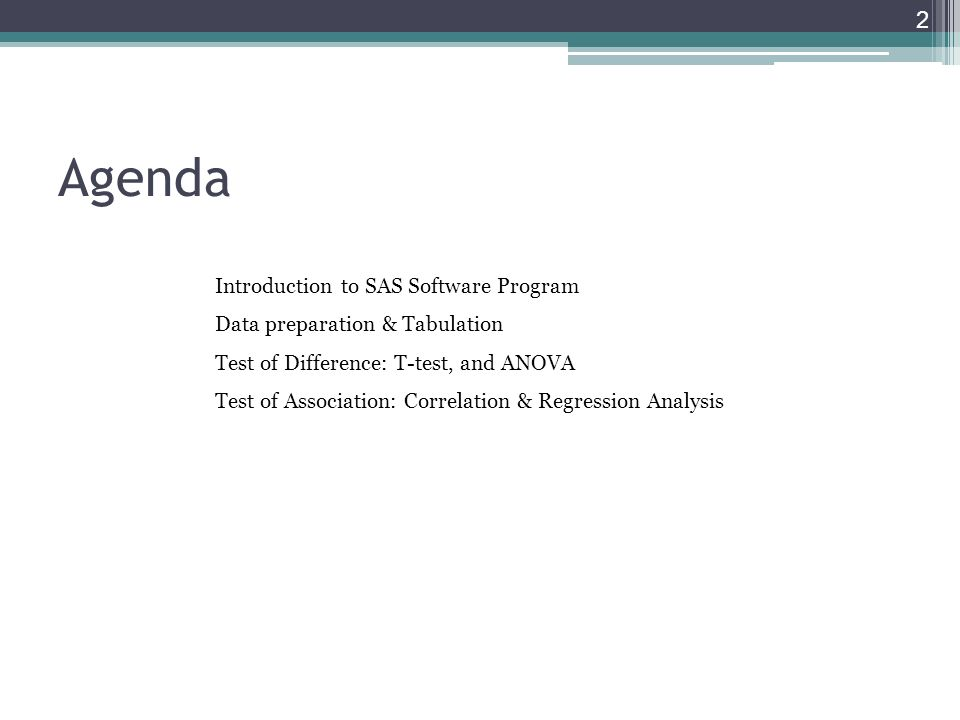 Agenda 2 Introduction to SAS Software Program Data preparation & Tabulation Test of Difference: T-test, and ANOVA Test of Association: Correlation & R